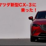 [動画]河口まなぶ氏によるマツダCX-3の試乗レポート